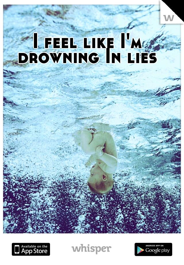I feel like I'm drowning In lies