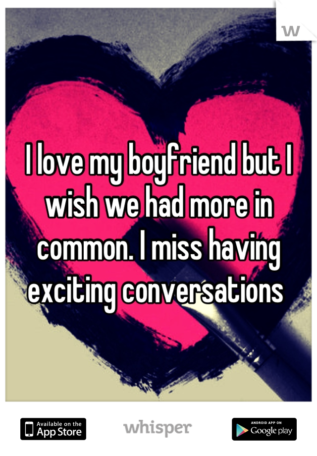 I love my boyfriend but I wish we had more in common. I miss having exciting conversations