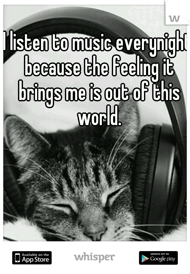 I listen to music everynight because the feeling it brings me is out of this world.