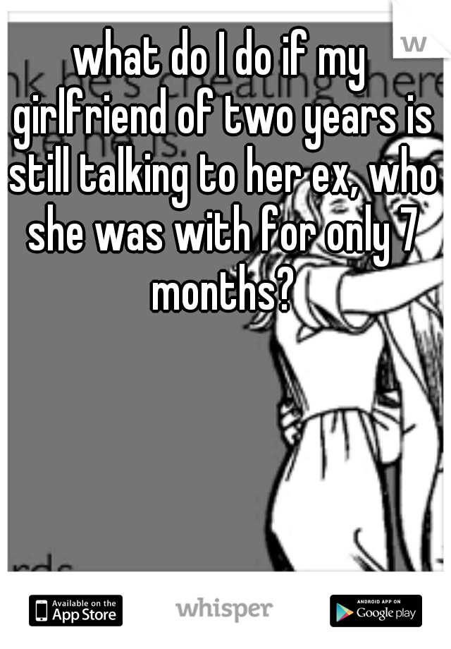 what do I do if my girlfriend of two years is still talking to her ex, who she was with for only 7 months?