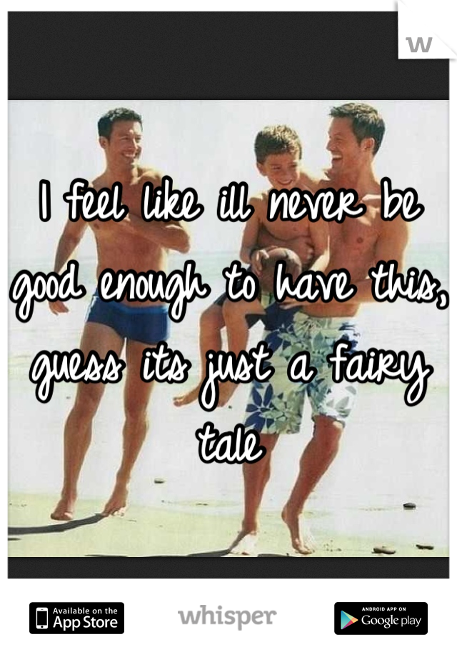 I feel like ill never be good enough to have this, guess its just a fairy tale