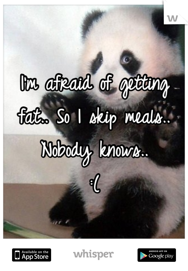 I'm afraid of getting fat.. So I skip meals.. Nobody knows.. :(
