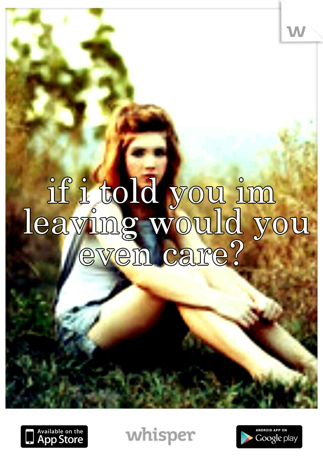 if i told you im leaving would you even care?