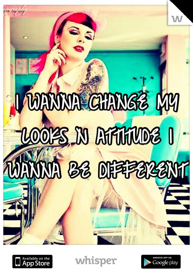 I WANNA CHANGE MY LOOKS N ATTITUDE I WANNA BE DIFFERENT