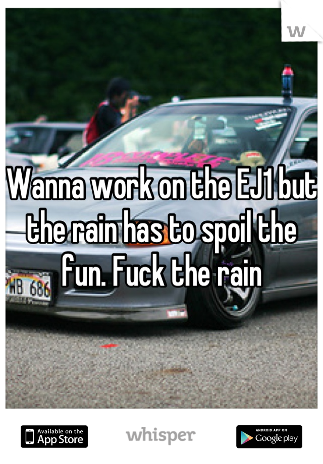 Wanna work on the EJ1 but the rain has to spoil the fun. Fuck the rain