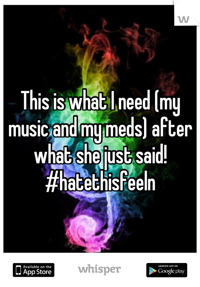 This is what I need (my music and my meds) after what she just said! #hatethisfeeln