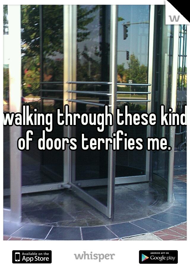 walking through these kind of doors terrifies me.