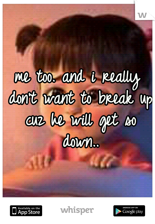 me too. and i really don't want to break up cuz he will get so down..