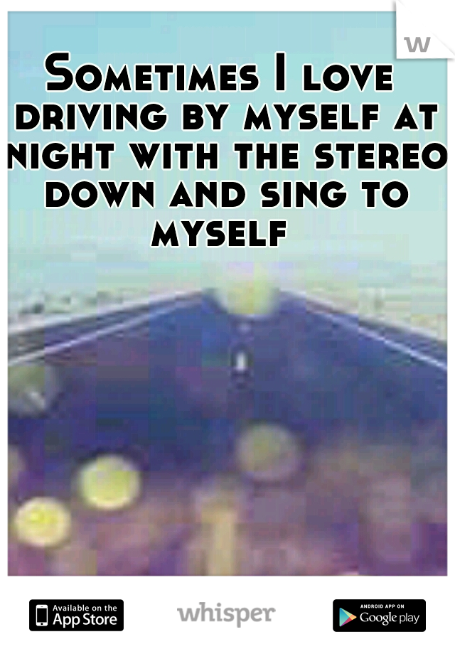 Sometimes I love driving by myself at night with the stereo down and sing to myself