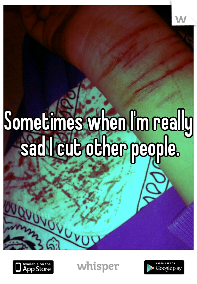 Sometimes when I'm really sad I cut other people.