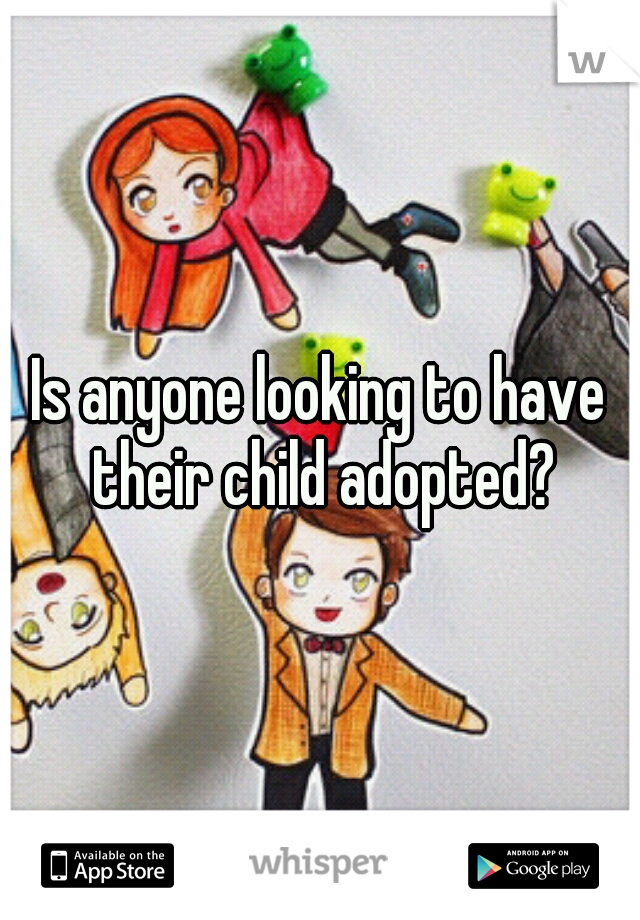 Is anyone looking to have their child adopted?