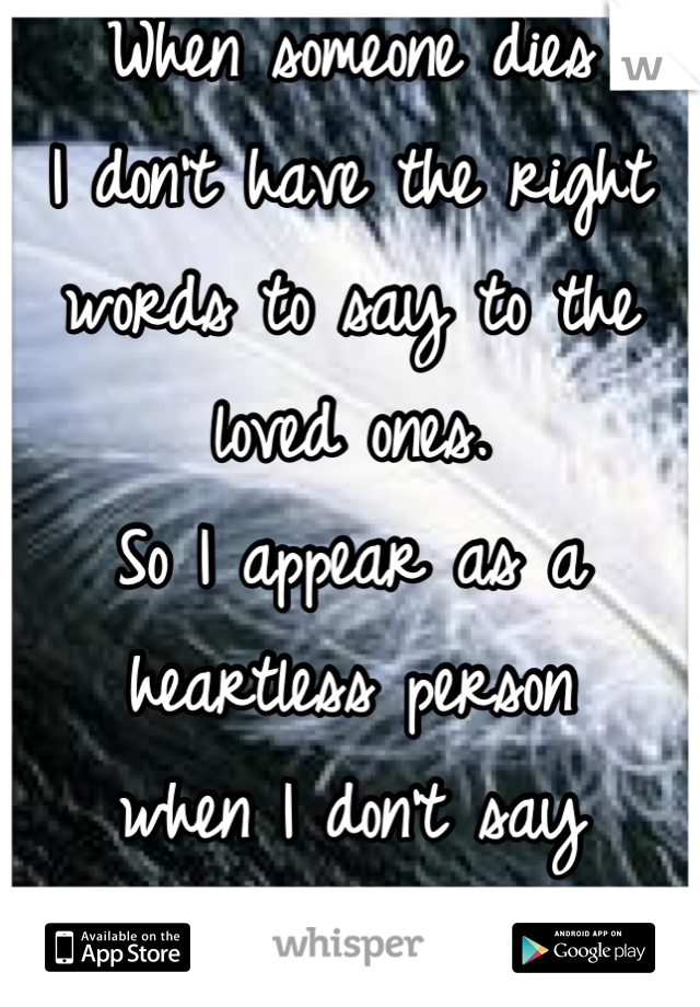When someone dies  I don't have the right words to say to the loved ones.  So I appear as a heartless person  when I don't say anything.