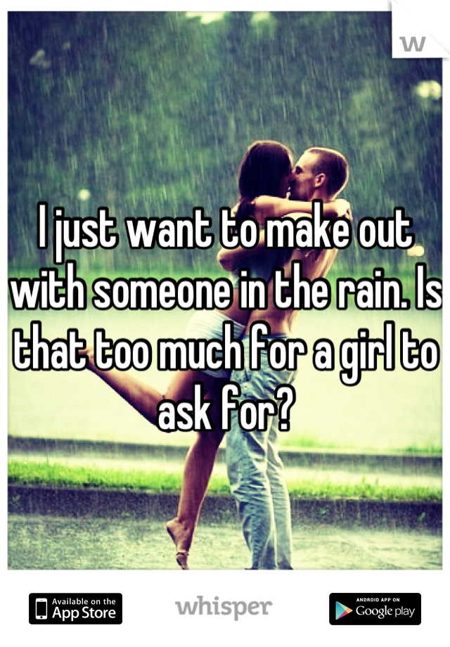 I just want to make out with someone in the rain. Is that too much for a girl to ask for?