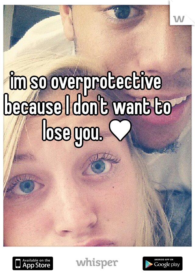 im so overprotective because I don't want to lose you. ♥