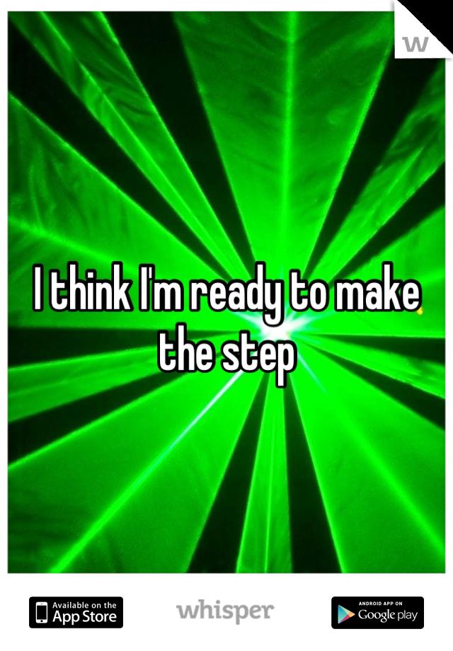I think I'm ready to make the step