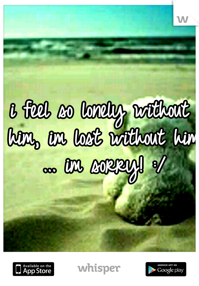 i feel so lonely without him, im lost without him ... im sorry! :/