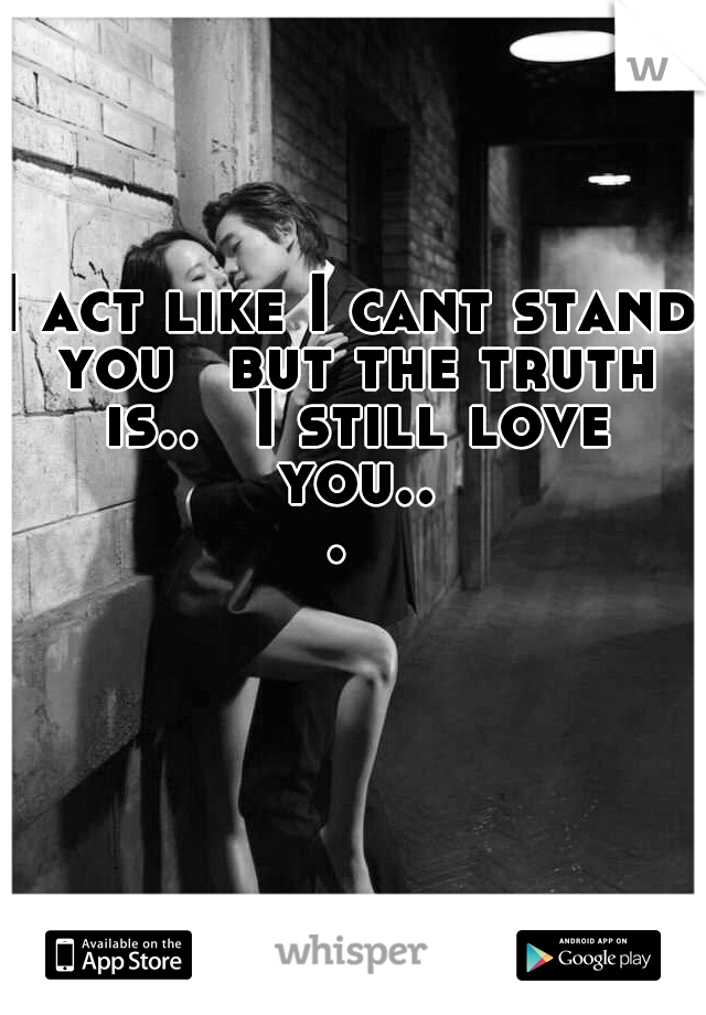 I act like I cant stand you  but the truth is..  I still love you...
