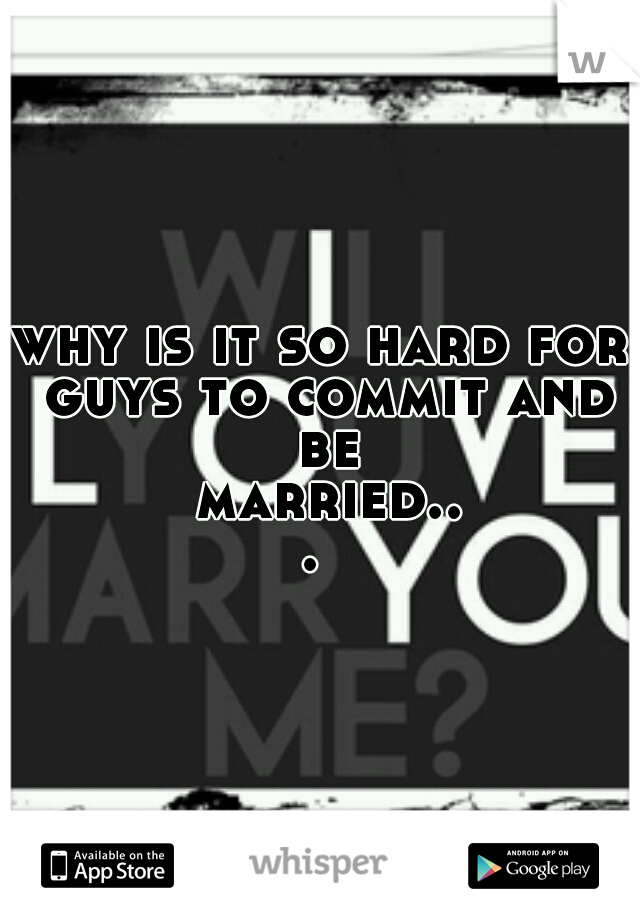 why is it so hard for guys to commit and be married...