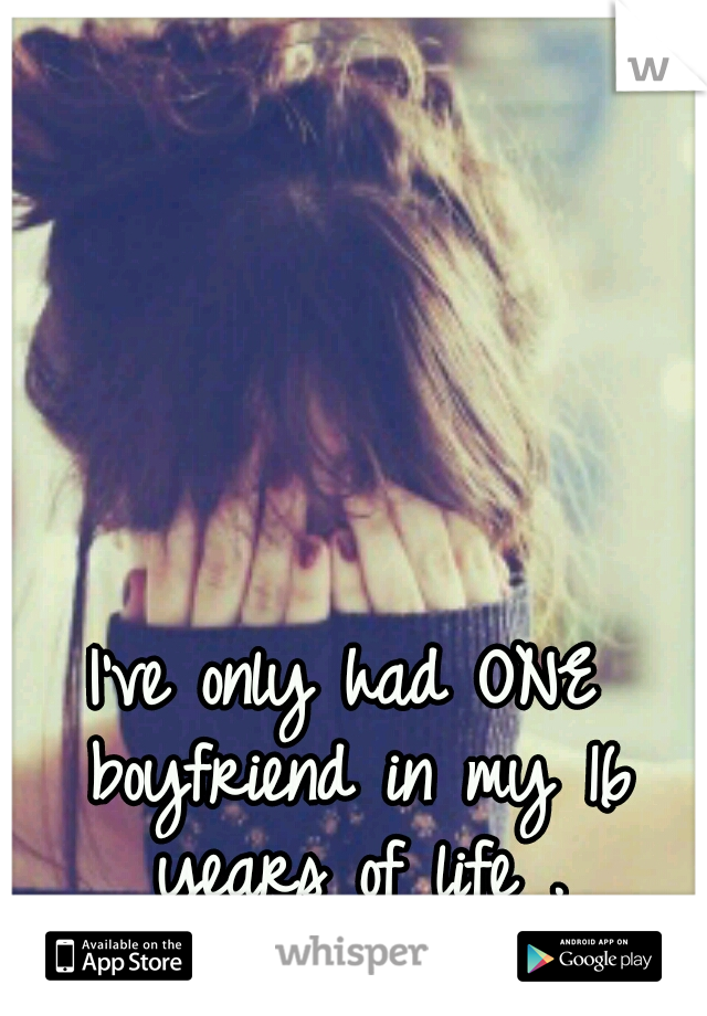 I've only had ONE boyfriend in my 16 years of life .