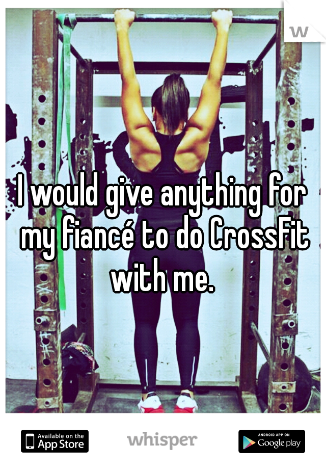 I would give anything for my fiancé to do CrossFit with me.