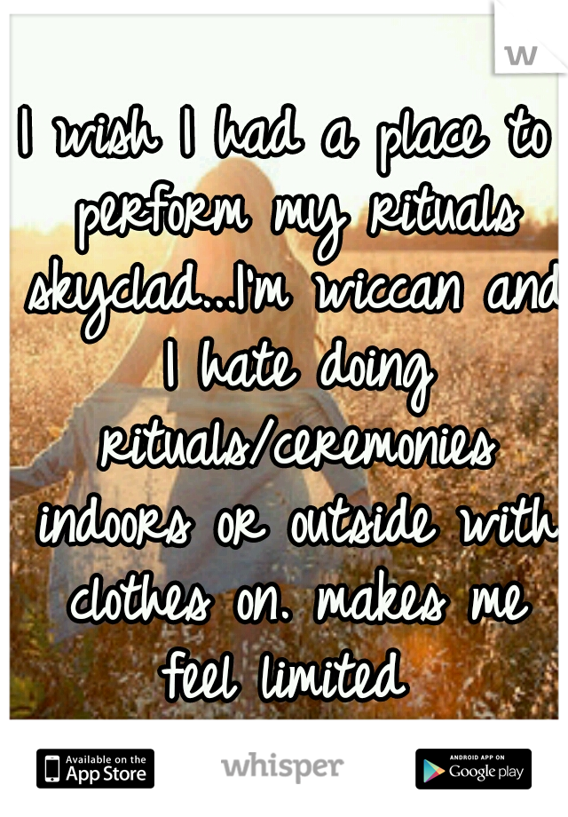 I wish I had a place to perform my rituals skyclad...I'm wiccan and I hate doing rituals/ceremonies indoors or outside with clothes on. makes me feel limited