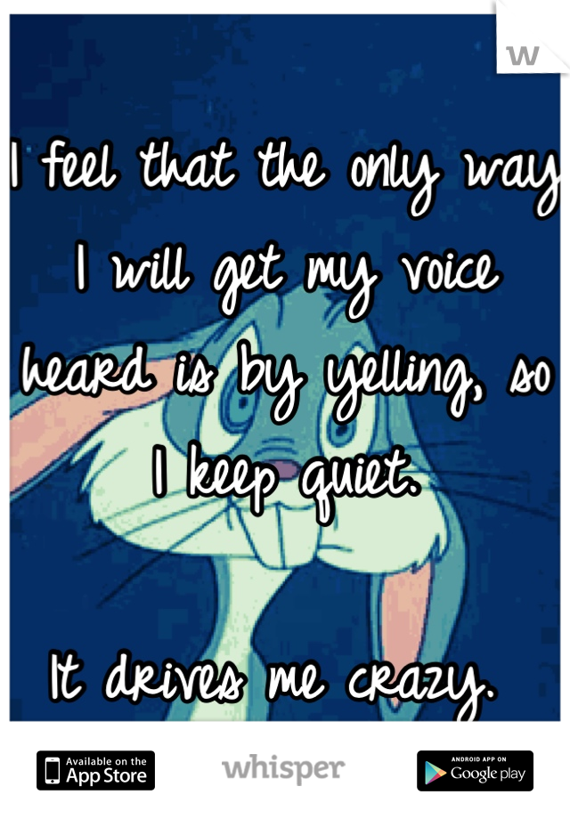 I feel that the only way I will get my voice heard is by yelling, so I keep quiet.   It drives me crazy.