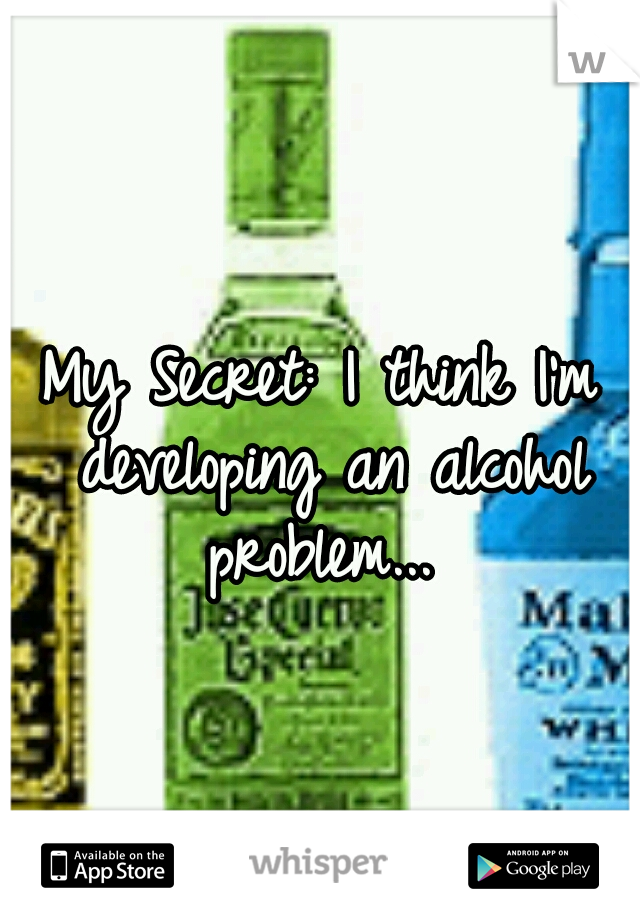 My Secret: I think I'm developing an alcohol problem...