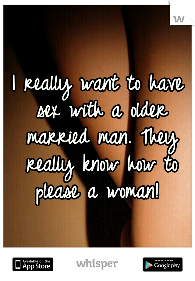 I really want to have sex with a older married man. They really know how to please a woman!