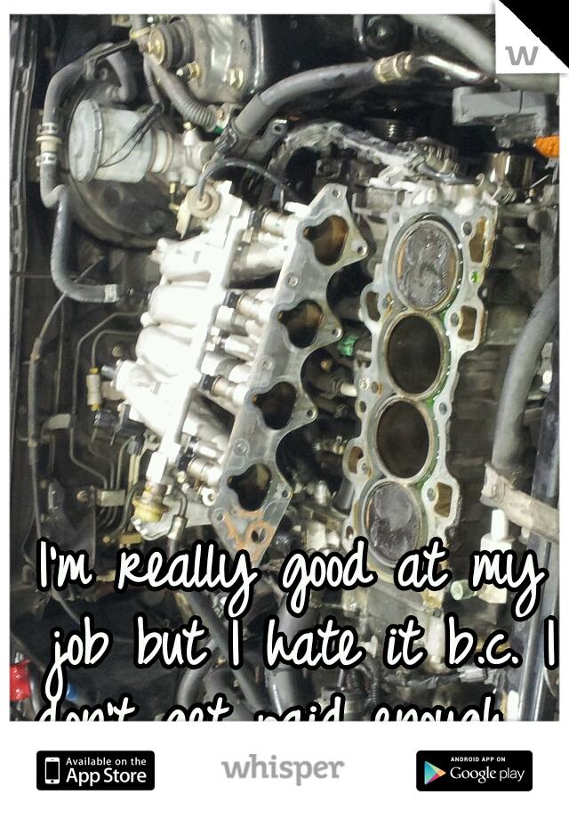 I'm really good at my job but I hate it b.c. I don't get paid enough...