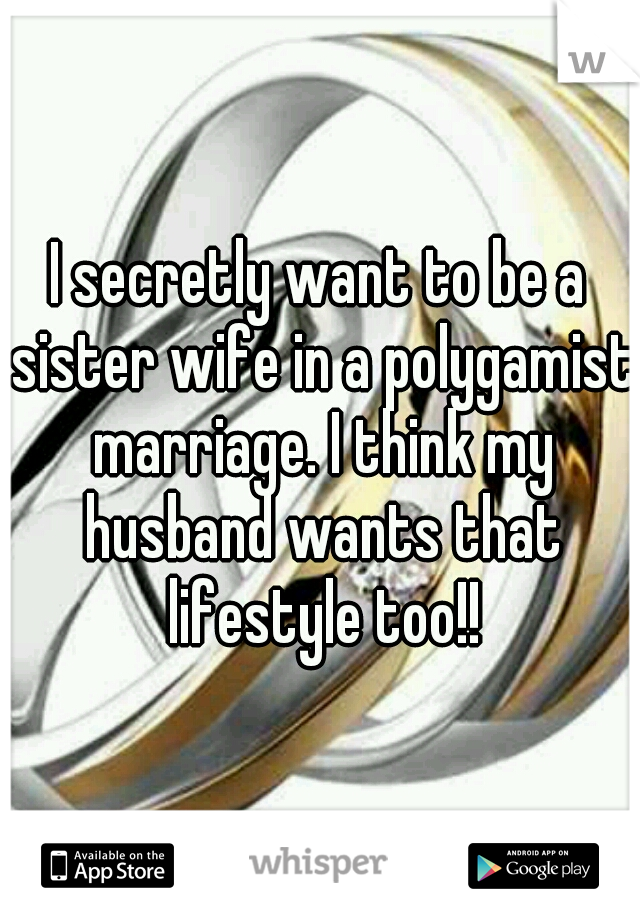I secretly want to be a sister wife in a polygamist marriage. I think my husband wants that lifestyle too!!