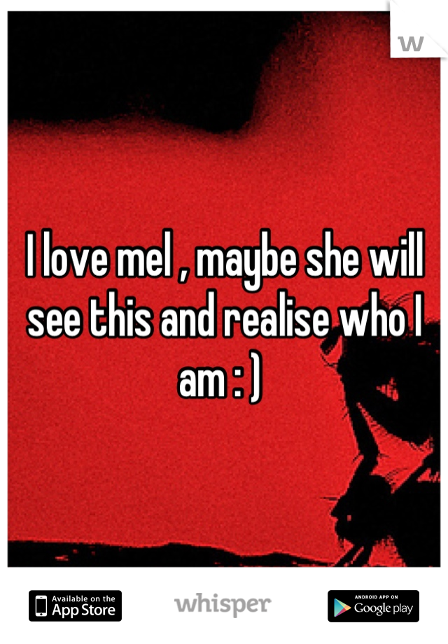 I love mel , maybe she will see this and realise who I am : )