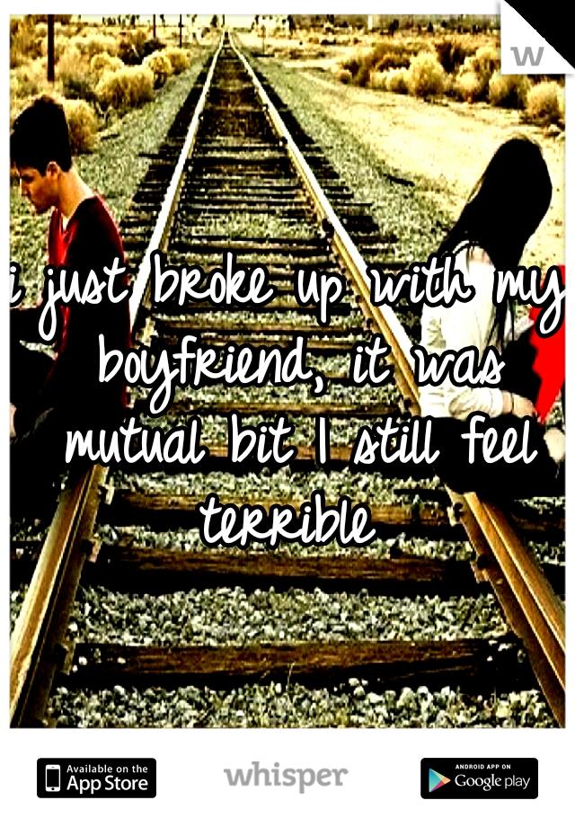 i just broke up with my boyfriend, it was mutual bit I still feel terrible