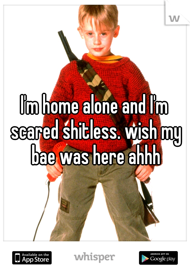 I'm home alone and I'm scared shitless. wish my bae was here ahhh