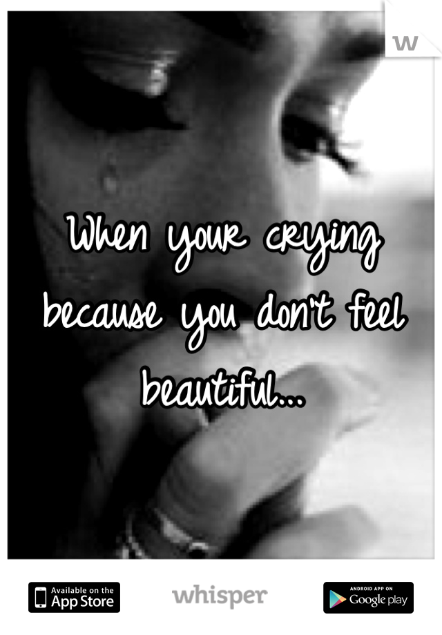 When your crying because you don't feel beautiful...