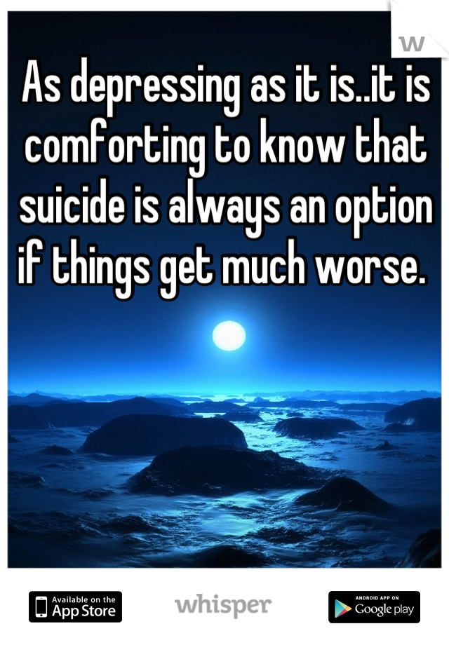 As depressing as it is..it is comforting to know that suicide is always an option if things get much worse.