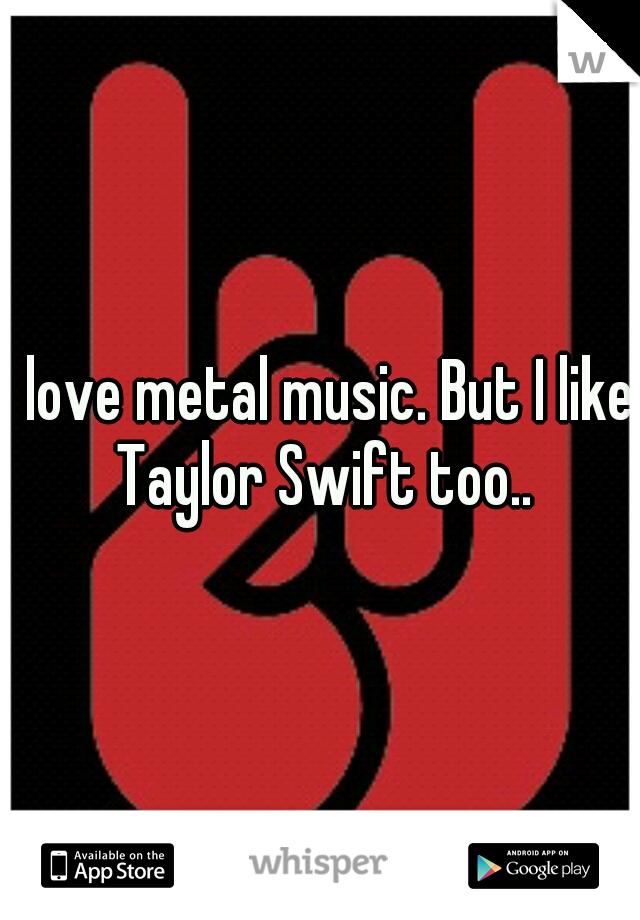 I love metal music. But I like Taylor Swift too..