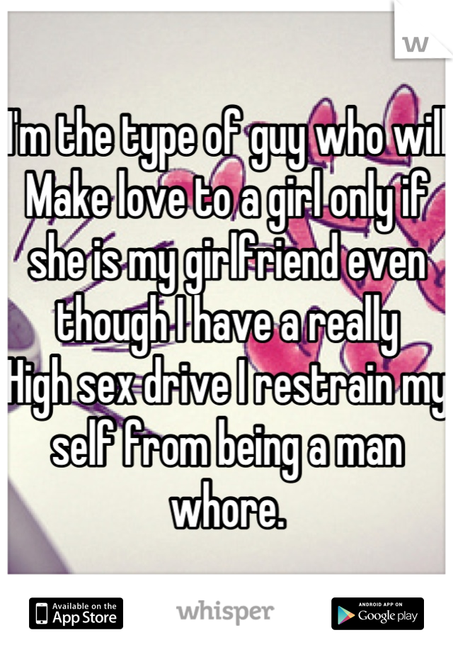 I'm the type of guy who will Make love to a girl only if she is my girlfriend even though I have a really High sex drive I restrain my self from being a man whore.