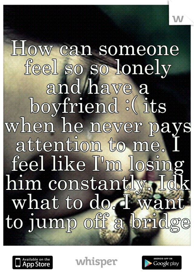 How can someone feel so so lonely and have a boyfriend :( its when he never pays attention to me. I feel like I'm losing him constantly. Idk what to do. I want to jump off a bridge