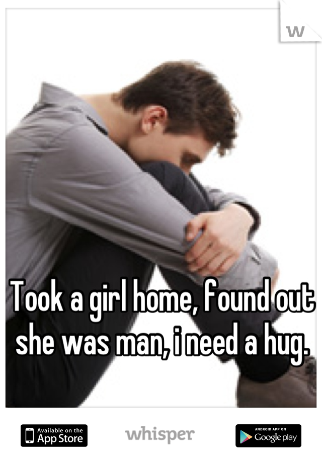 Took a girl home, found out she was man, i need a hug.