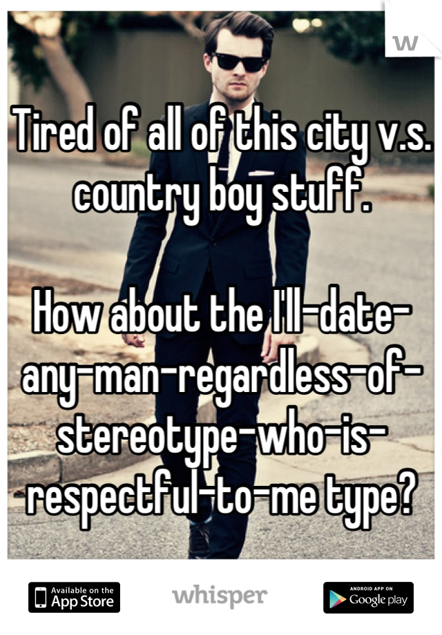 Tired of all of this city v.s. country boy stuff.  How about the I'll-date-any-man-regardless-of-stereotype-who-is-respectful-to-me type?