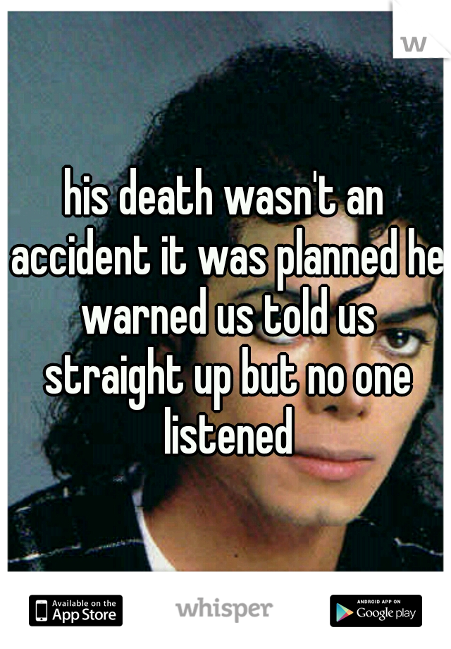 his death wasn't an accident it was planned he warned us told us straight up but no one listened