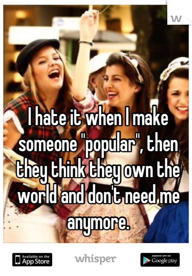 """I hate it when I make someone """"popular"""", then they think they own the world and don't need me anymore."""