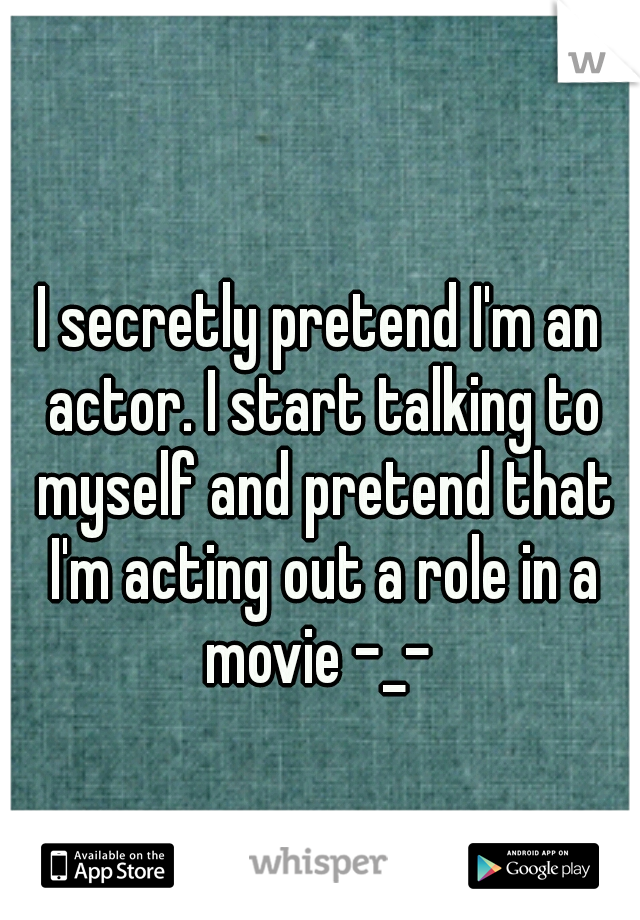 I secretly pretend I'm an actor. I start talking to myself and pretend that I'm acting out a role in a movie -_-