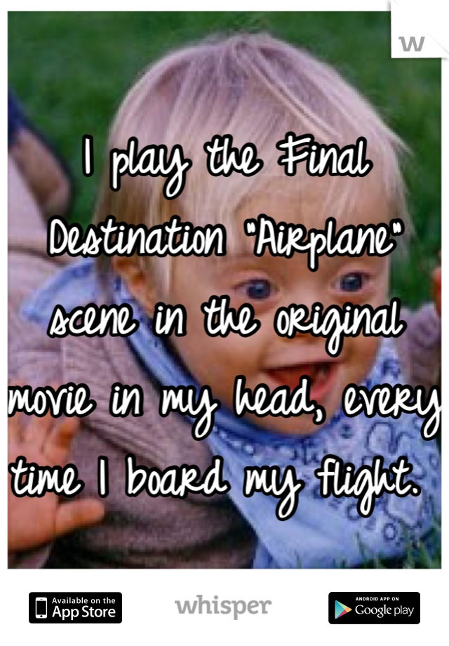 """I play the Final Destination """"Airplane"""" scene in the original movie in my head, every time I board my flight."""