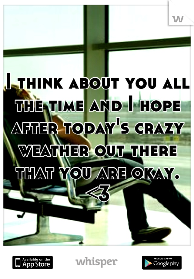I think about you all the time and I hope after today's crazy weather out there that you are okay. <3