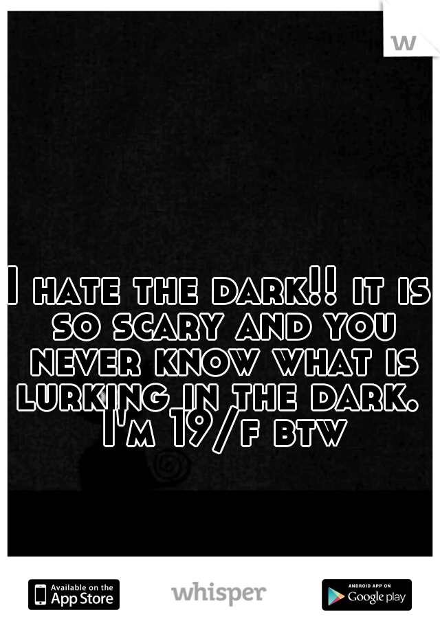 I hate the dark!! it is so scary and you never know what is lurking in the dark.  I'm 19/f btw