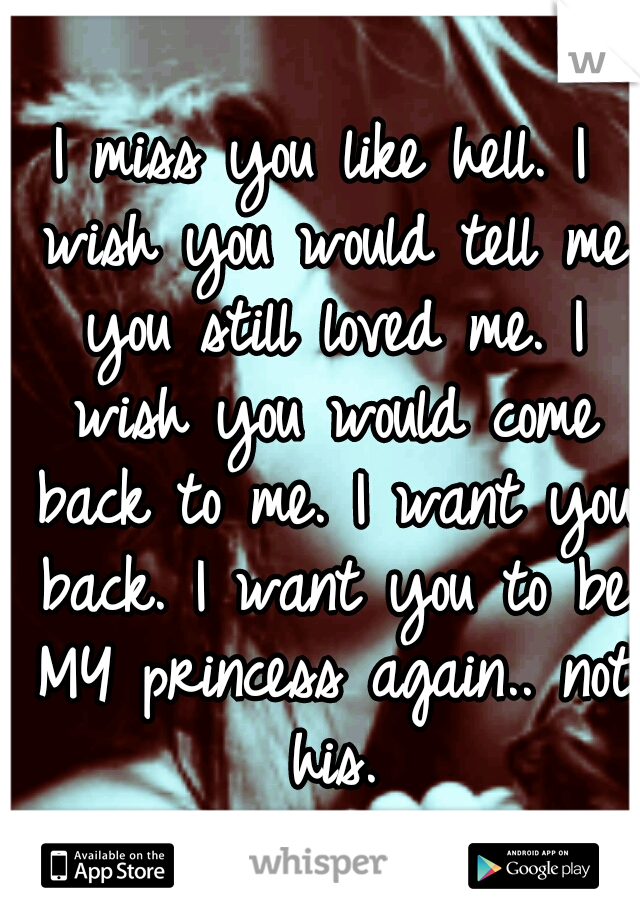 I miss you like hell. I wish you would tell me you still loved me. I wish you would come back to me. I want you back. I want you to be MY princess again.. not his.