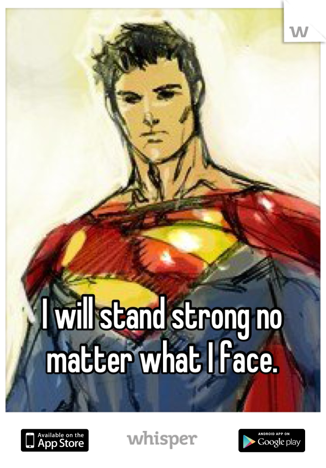 I will stand strong no matter what I face.