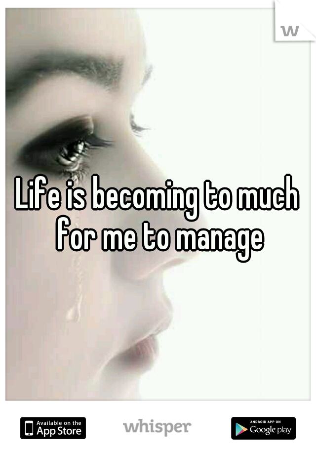 Life is becoming to much for me to manage