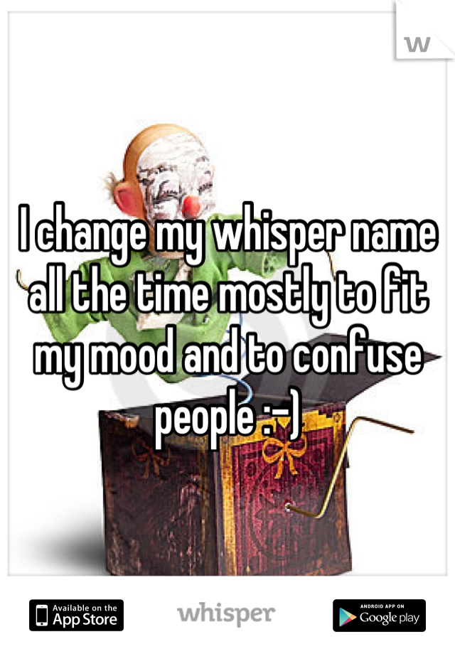I change my whisper name all the time mostly to fit my mood and to confuse people :-)